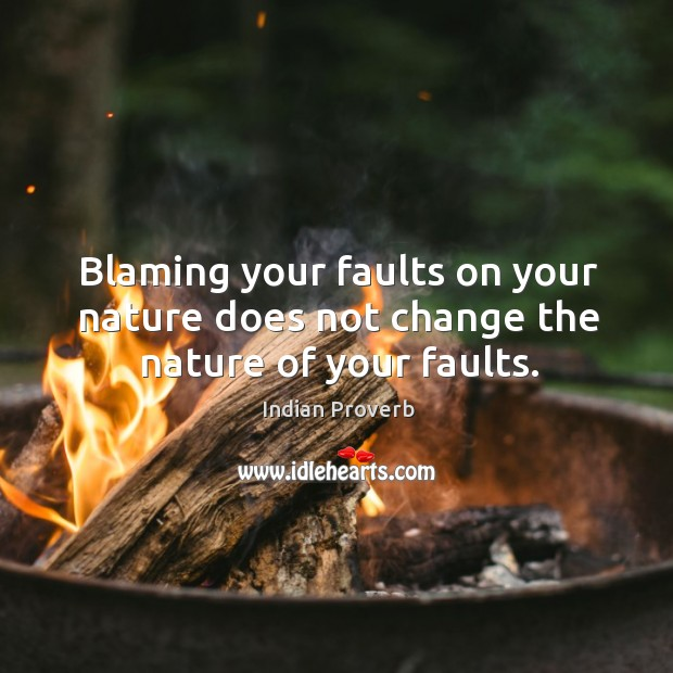 Blaming your faults on your nature does not change the nature of your faults. Image
