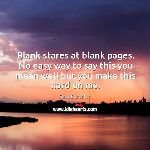 Blank stares at blank pages. No easy way to say this you mean well but you make this hard on me. Image