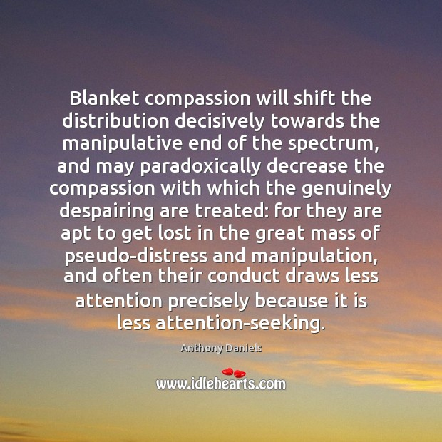 Blanket compassion will shift the distribution decisively towards the manipulative end of Anthony Daniels Picture Quote