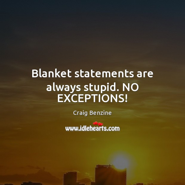 Image, Blanket statements are always stupid. NO EXCEPTIONS!