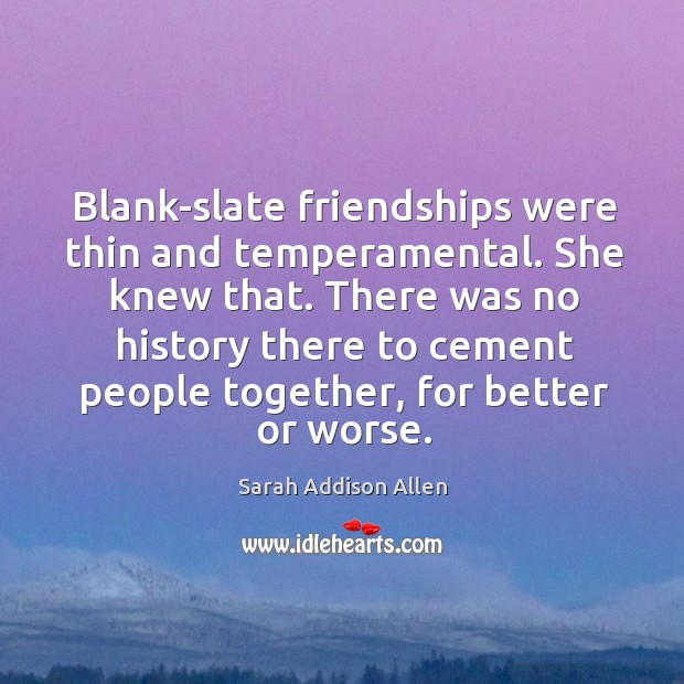 Blank-slate friendships were thin and temperamental. She knew that. There was no Image