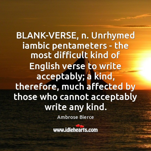 BLANK-VERSE, n. Unrhymed iambic pentameters – the most difficult kind of English Image