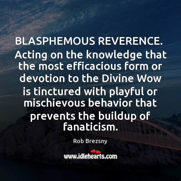 BLASPHEMOUS REVERENCE.  Acting on the knowledge that the most efficacious form or Rob Brezsny Picture Quote