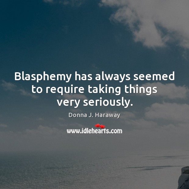 Blasphemy has always seemed to require taking things very seriously. Donna J. Haraway Picture Quote