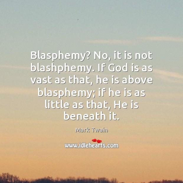 Blasphemy? No, it is not blashphemy. If God is as vast as Image
