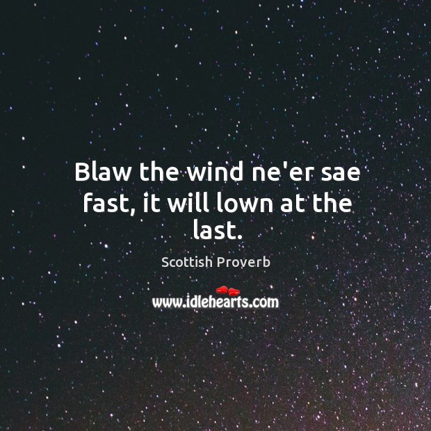 Blaw the wind ne'er sae fast, it will lown at the last. Scottish Proverbs Image