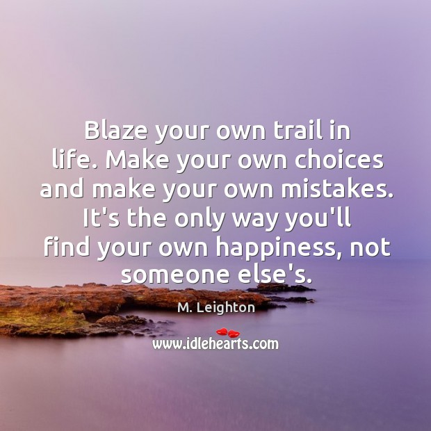 Blaze Your Own Trail In Life Make Your Own Choices And Make Idlehearts