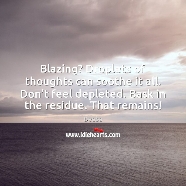 Blazing? Droplets of thoughts can soothe it all. Don't feel depleted. Bask Image