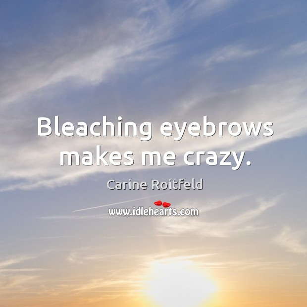 Bleaching eyebrows makes me crazy. Carine Roitfeld Picture Quote