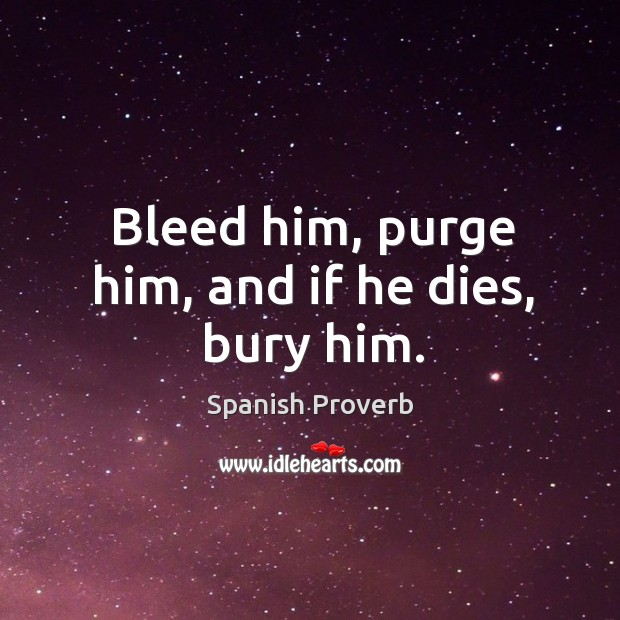 Image, Bleed him, purge him, and if he dies, bury him.