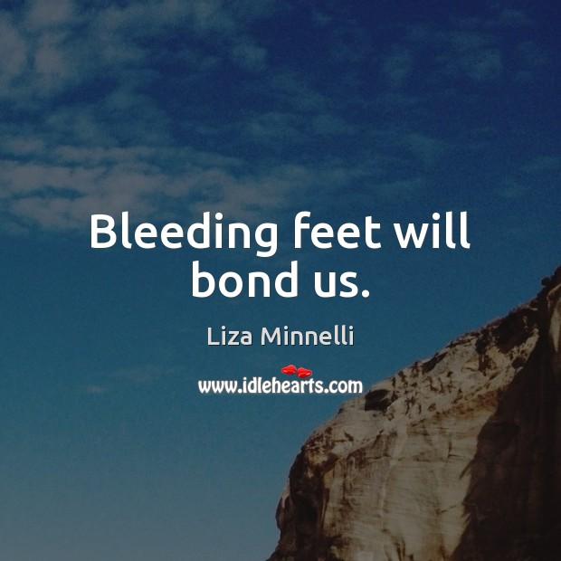 Bleeding feet will bond us. Image