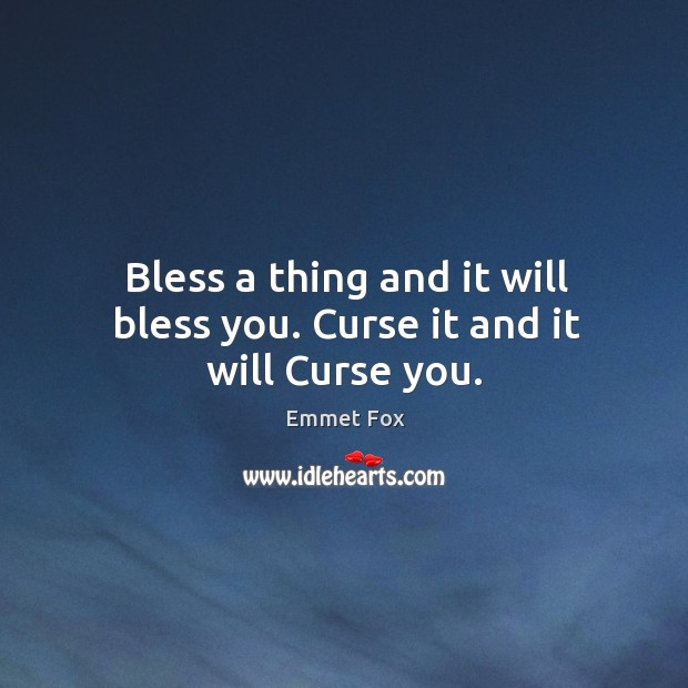 Bless a thing and it will bless you. Curse it and it will Curse you. Emmet Fox Picture Quote