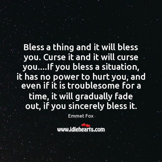 Bless a thing and it will bless you. Curse it and it Emmet Fox Picture Quote