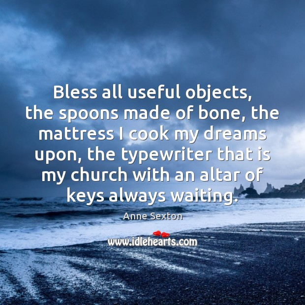 Bless all useful objects, the spoons made of bone, the mattress I Anne Sexton Picture Quote