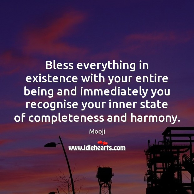 Bless everything in existence with your entire being and immediately you recognise Mooji Picture Quote