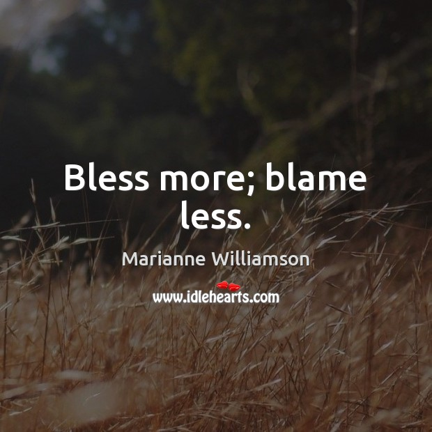 Bless more; blame less. Marianne Williamson Picture Quote