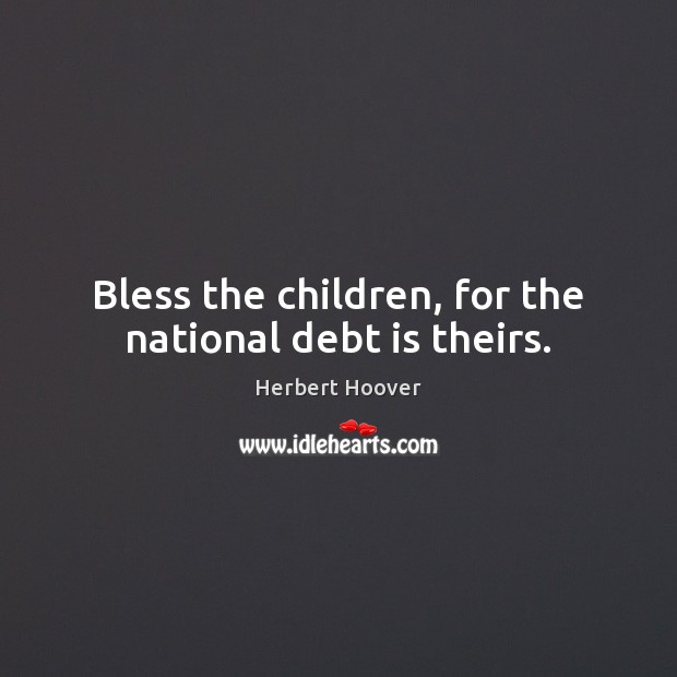 Bless the children, for the national debt is theirs. Herbert Hoover Picture Quote