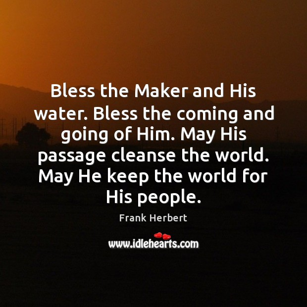 Bless the Maker and His water. Bless the coming and going of Frank Herbert Picture Quote