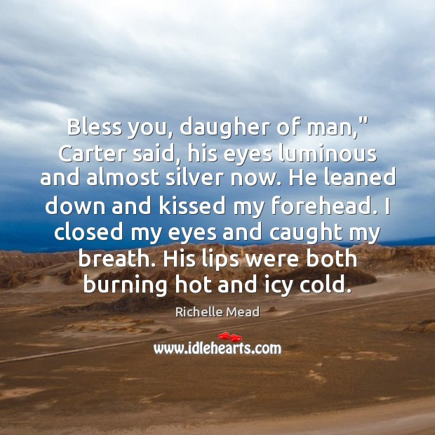 """Bless you, daugher of man,"""" Carter said, his eyes luminous and almost Richelle Mead Picture Quote"""