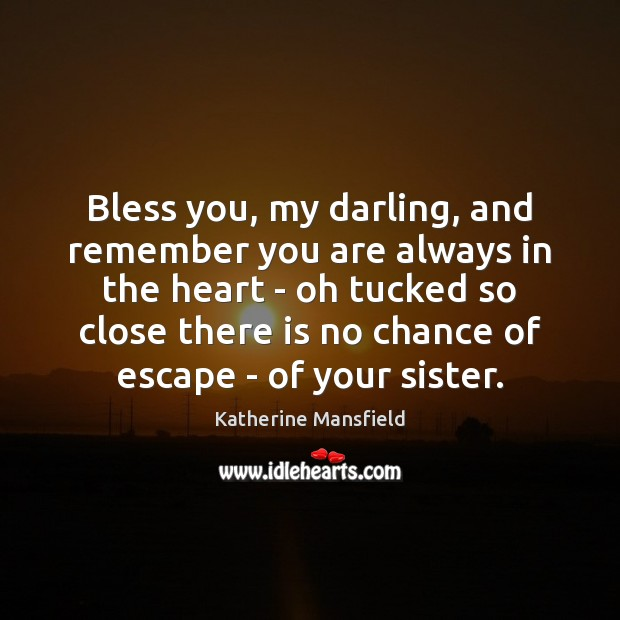 Bless you, my darling, and remember you are always in the heart Katherine Mansfield Picture Quote
