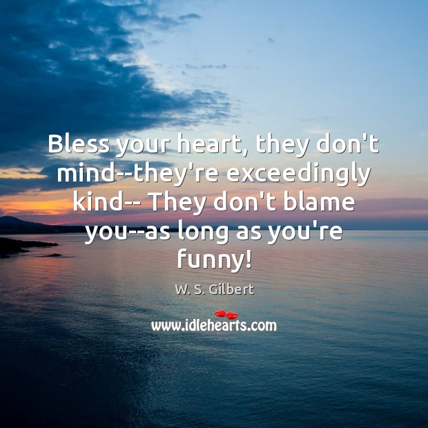 Bless your heart, they don't mind–they're exceedingly kind– They don't blame you–as W. S. Gilbert Picture Quote