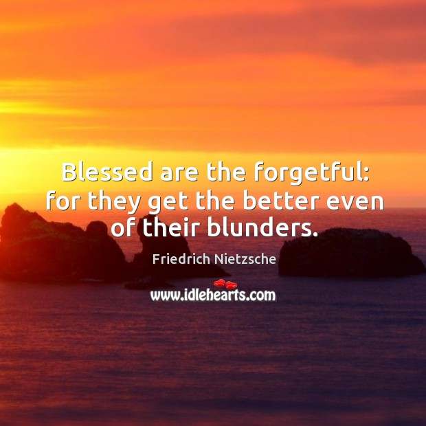 Image, Blessed are the forgetful: for they get the better even of their blunders.