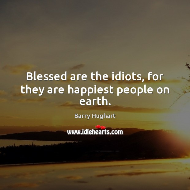 Image, Blessed are the idiots, for they are happiest people on earth.