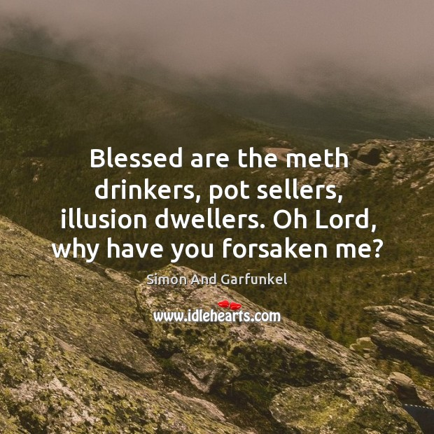 Blessed are the meth drinkers, pot sellers, illusion dwellers. Oh lord, why have you forsaken me? Image