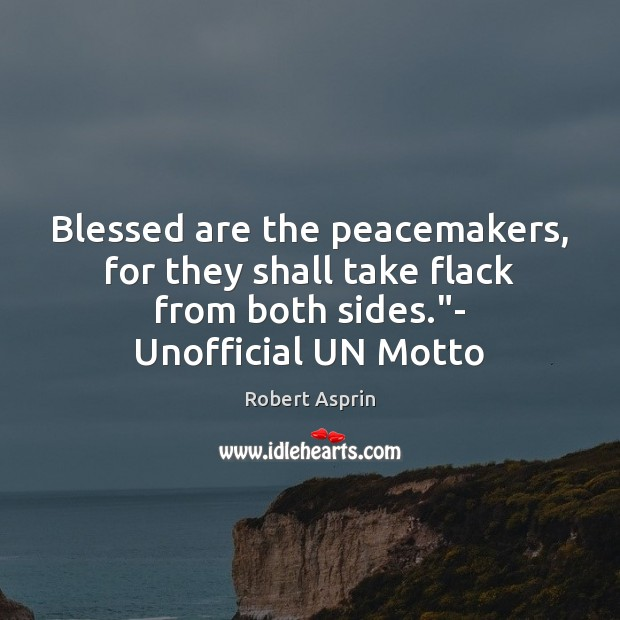 """Blessed are the peacemakers, for they shall take flack from both sides."""" Image"""