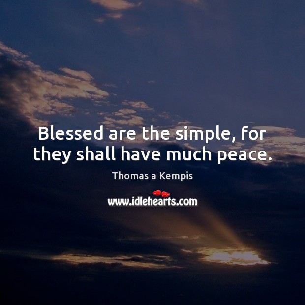 Blessed are the simple, for they shall have much peace. Thomas a Kempis Picture Quote