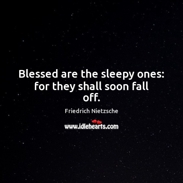 Blessed are the sleepy ones: for they shall soon fall off. Image