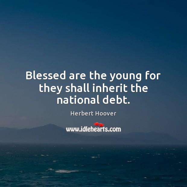 Blessed are the young for they shall inherit the national debt. Image