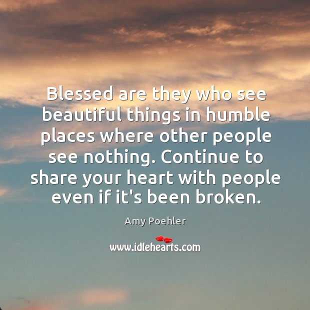 Blessed are they who see beautiful things in humble places where other Image