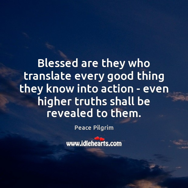 Blessed are they who translate every good thing they know into action Peace Pilgrim Picture Quote