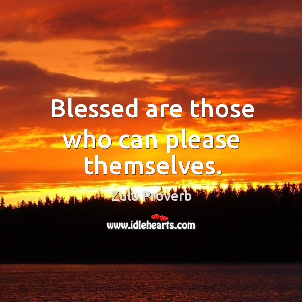 Blessed are those who can please themselves. Zulu Proverbs Image