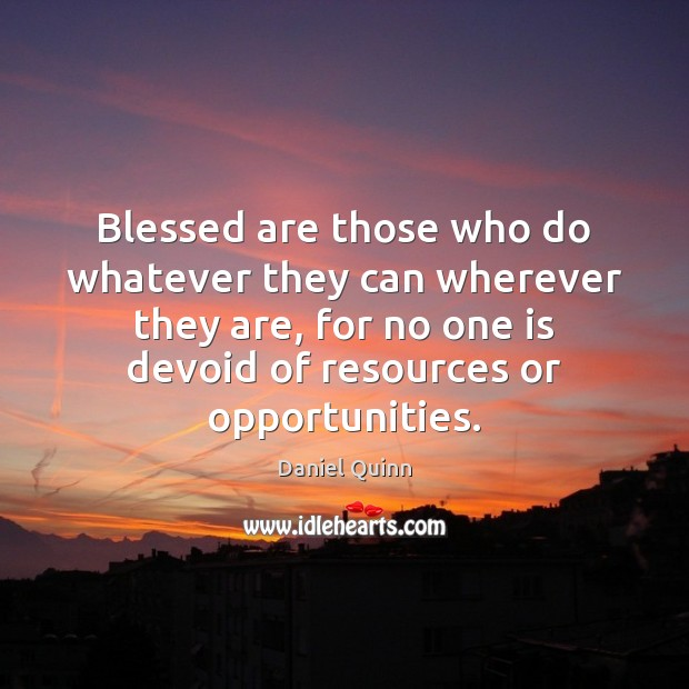 Blessed are those who do whatever they can wherever they are, for Daniel Quinn Picture Quote