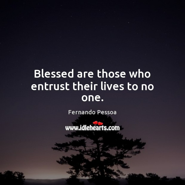 Blessed are those who entrust their lives to no one. Fernando Pessoa Picture Quote
