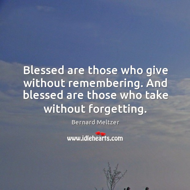 Bernard Meltzer Picture Quote image saying: Blessed are those who give without remembering. And blessed are those who take without forgetting.