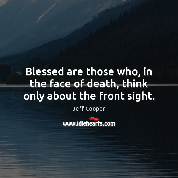 Blessed are those who, in the face of death, think only about the front sight. Jeff Cooper Picture Quote