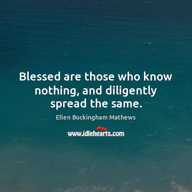 Blessed are those who know nothing, and diligently spread the same. Image