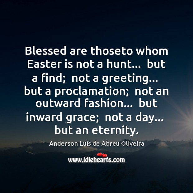Blessed are thoseto whom Easter is not a hunt…  but a find; Easter Quotes Image