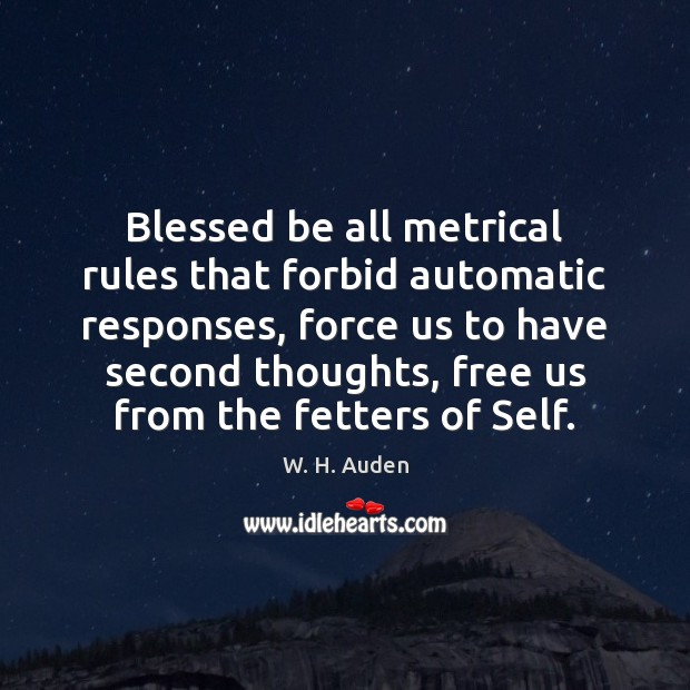 Blessed be all metrical rules that forbid automatic responses, force us to W. H. Auden Picture Quote