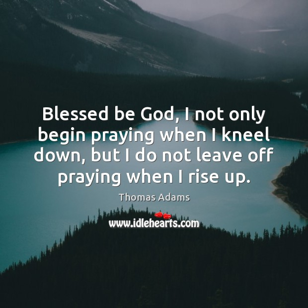 Image, Blessed be God, I not only begin praying when I kneel down,