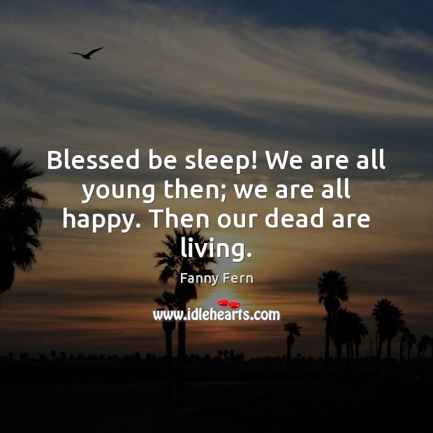 Blessed be sleep! We are all young then; we are all happy. Then our dead are living. Fanny Fern Picture Quote