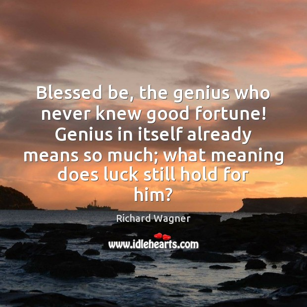Blessed be, the genius who never knew good fortune! Genius in itself Richard Wagner Picture Quote