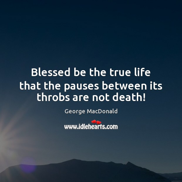 Image, Blessed be the true life that the pauses between its throbs are not death!