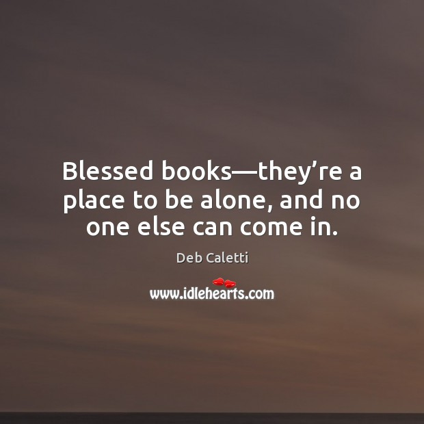 Blessed books—they're a place to be alone, and no one else can come in. Deb Caletti Picture Quote