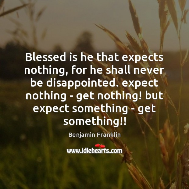 Blessed is he that expects nothing, for he shall never be disappointed. Benjamin Franklin Picture Quote
