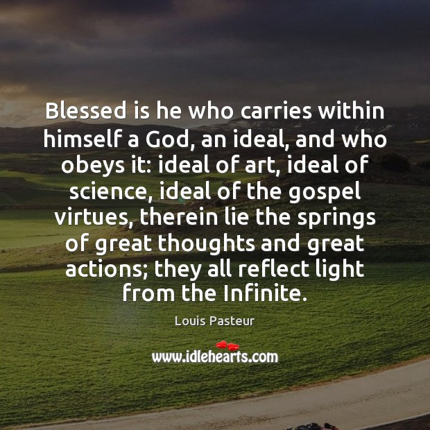 Blessed is he who carries within himself a God, an ideal, and Louis Pasteur Picture Quote