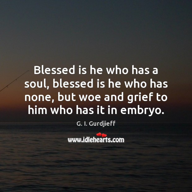 Blessed is he who has a soul, blessed is he who has G. I. Gurdjieff Picture Quote